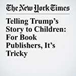 Telling Trump's Story to Children: For Book Publishers, It's Tricky | Katherine Rosman
