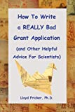 img - for How to Write a REALLY Bad Grant Application (and Other Helpful Advice For Scientists) book / textbook / text book