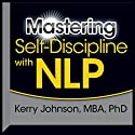 Mastering Self-Discipline with NLP  by Kerry Johnson Narrated by Kerry Johnson