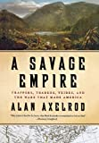 A Savage Empire: Trappers, Traders, Tribes, and the Wars That Made America (0312576560) by Axelrod, Alan