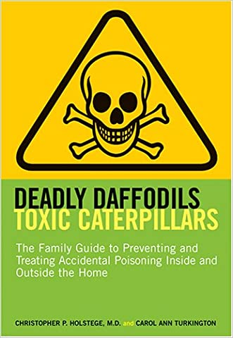 Deadly Daffodils, Toxic Caterpillars: The Family Guide to Preventing and Treating Accidental Poisoning Inside and Outside the Home