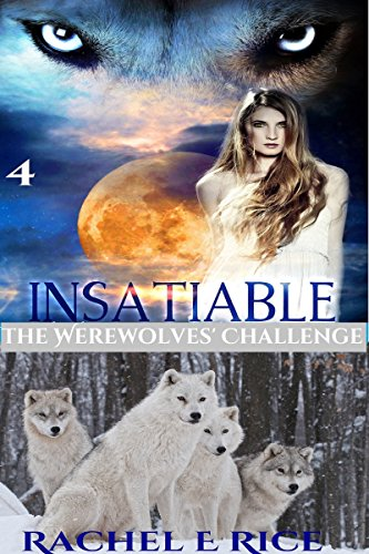 Book: Insatiable - The Werewolves' Challenge (The Lone Werewolf Finds His Mate Book 4) by Rachel E. Rice