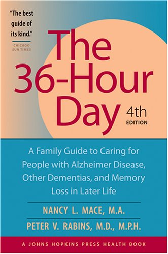 The 36-Hour Day: A Family Guide to Caring for People with Alzheimer Disease, Other Dementias, and Memory Loss in Later Life, 4th Edition, Nancy L. Mace, Peter V. Rabins
