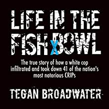 Life in the Fish Bowl: The True Story of How a White Cop Infiltrated and Took Down 41 of the Nation's Most Notorious Crips (       UNABRIDGED) by J. Tegan Broadwater Narrated by J. Tegan Broadwater