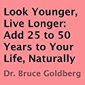 Look Younger, Live Longer: Add 25 to 50 Years to Your Life, Naturally (       UNABRIDGED) by Bruce Goldberg Narrated by Larry Terpening