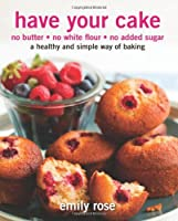 Have Your Cake: no butter, no white flour, no added sugar (Volume 1) by Emily Rose