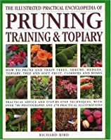 The Illustrated Practical Encyclopedia of Pruning, Training & Topiary: How to Prune and Train Trees, Shrubs, Hedges, Topiary, Tree and Soft Fruit, Climbers and Roses