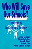 img - for Who Will Save Our Schools?: Teachers as Constructivist Leaders book / textbook / text book