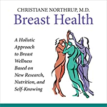 Breast Health: A Holistic Approach to Breast Wellness Based on New Research, Nutrition, and Self-Knowing  by Christiane Northrup Narrated by Christiane Northrup