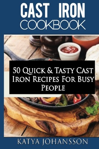 Cast Iron Cookbook: 50 Quick & Tasty Cast Iron Recipes For Busy People by katya johansson