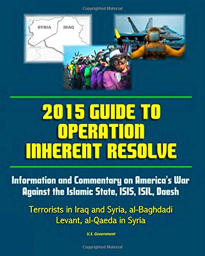 2015 Guide to Operation Inherent Resolve: Information and Commentary on America's War Against the Islamic State, ISIS, I