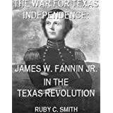 The War For Texas Independence: James W. Fannin, Jr., In The Texas Revolution. (With Interactive Table Of Contents...