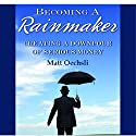 Becoming a Rainmaker: Creating a Downpour of Serious Money Audiobook by Matt Oechsli Narrated by  Soundlab Studio