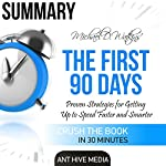 Summary Michael D Watkin's The First 90 Days: Proven Strategies for Getting Up to Speed Faster and Smarter, Updated and Expanded |  Ant Hive Media