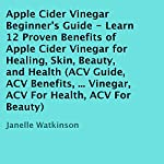 Apple Cider Vinegar Beginner's Guide: Learn 12 Proven Benefits of Apple Cider Vinegar for Healing, Skin, Beauty, and Health | Janelle Watkinson