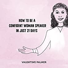 How to Be a Confident Woman Speaker in Just 21 Days (       UNABRIDGED) by Valentine Palmer Narrated by Valentine Palmer