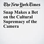 Snap Makes a Bet on the Cultural Supremacy of the Camera   Farhad Manjoo