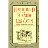 How to Build and Furnish a Log Cabin: The easy, natural way using only hand tools and the woods around you ~ W. Ben Hunt