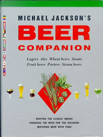 Michael Jackson's Beer Companion: Lagers, Ales, Wheat Beers, Stouts, Fruit Beers, Porters, Steam Beers by Michael Jackson