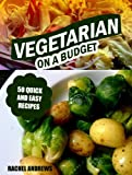 Vegetarian On a Budget - 50 Quick and Easy Recipes