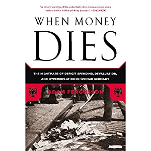 When Money Dies: The Nightmare of Deficit Spending, Devaluation, and Hyperinflation in Weimar, Germany | [Adam Fergusson]
