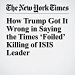 How Trump Got It Wrong in Saying the Times 'Foiled' Killing of ISIS Leader | Michael R. Gordon