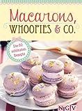 Macarons, Whoopies & Co.: Die 50 sch�nsten Rezepte f�r gef�llte Pl�tzchen