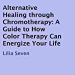 Alternative Healing Through Chromotherapy: A Guide to How Color Therapy Can Energize Your Life | Lilia Seven