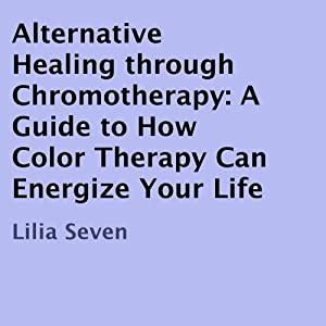Alternative Healing Through Chromotherapy Audiobook