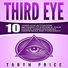Third Eye: 10 Third Eye Activation Methods to Enhance Your Higher Consciousness, Awareness and Foresight Audiobook by Taryn Price Narrated by Danielle Lazarakis