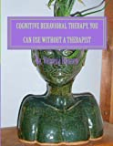 Cognitive Behavioral Therapy, You can Use Without a Therapist