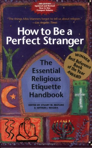 How to Be a Perfect Stranger: The Essential Religious Etiquette Handbook, 3rd Edition, Matlins,Stuart M./Magida,Arthur J..