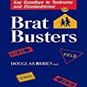Bratbusters: Say Goodbye to Tantrums and Disobedience Audiobook by Douglas Ruben Narrated by Gary Roelofs