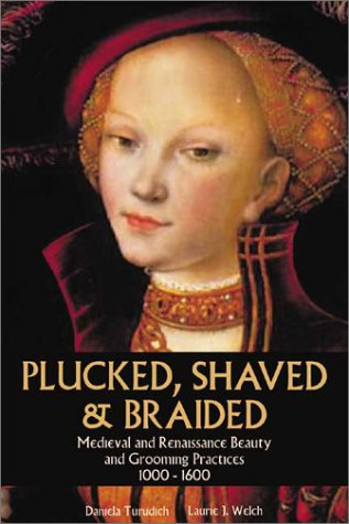 Plucked, Shaved & Braided: Medieval and Renaissance Beauty and Grooming Practices 1000-1600 (Vintage Living series)