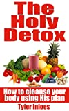 The Holy Detox: How To Cleanse Your Body Using HIS Plan