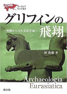 グリフィンの飛翔―聖獣からみた文化交流 (ユーラシア考古学選書)