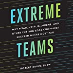 Extreme Teams: Why Pixar, Netflix, AirBnB, and Other Cutting-Edge Companies Succeed Where Most Fail | Robert Bruce Shaw