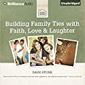 Building Family Ties with Faith, Love, & Laughter Audiobook by Dave Stone Narrated by Tom Parks