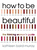 How to be Beautiful: The Thinking Woman's Guide