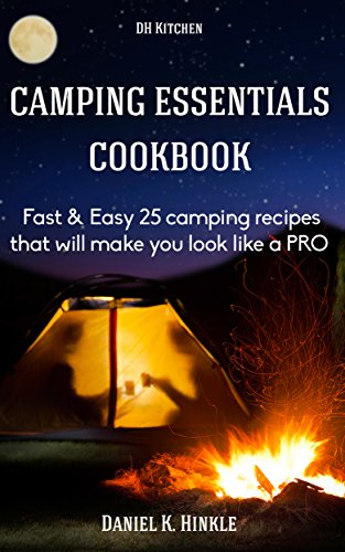 Camping Essentials Cookbook: Fast & Easy 25 camping recipes list that will make you cook like a PRO in campfire cooking (DH Kitchen Outdoor Recipes) by Daniel Hinkle, Marvin Delgado, Ralph Replogle