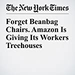 Forget Beanbag Chairs. Amazon Is Giving Its Workers Treehouses | Nick Wingfield
