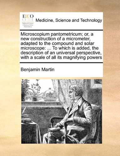 Microscopium Pantometricum; Or, A New Construction Of A Micrometer, Adapted To The Compound And Solar Microscope: ... To Which Is Added, The ... With A Scale Of All Its Magnifying Powers