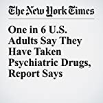 One in 6 U.S. Adults Say They Have Taken Psychiatric Drugs, Report Says   Benedict Carey