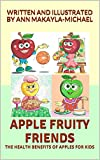 APPLE FRUITY FRIENDS: THE HEALTH BENEFITS OF APPLES FOR KIDS (FROM THE FRUITY FRIENDS SERIES COLLECTION Book 1)
