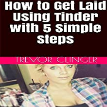 How to Get Laid Using Tinder with 5 Simple Steps: Having Trouble in the Bedroom? Are You Over the Dating Garbage That Never Turns into Anything? This Book Will Solve All of Those Problems! | Livre audio Auteur(s) : Trevor Clinger Narrateur(s) : Clinton Soll