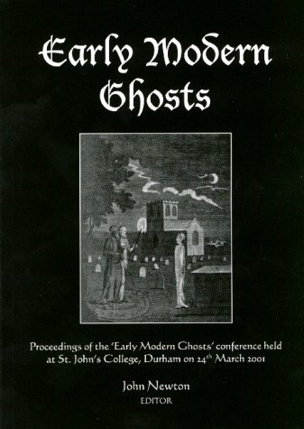 Early Modern Ghosts: Proceedings of the Early Modern Ghosts Conference Held at St.John's College, Durham University 24 March 2001