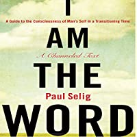 I Am the Word: A Guide to the Consciousness of Man's Self in a Transitioning Time (       UNABRIDGED) by Paul Selig Narrated by Paul Selig