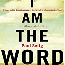 I Am the Word: A Guide to the Consciousness of Man's Self in a Transitioning Time Audiobook by Paul Selig Narrated by Paul Selig