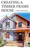 Creating a Timber Frame House: A Step by Step Guide