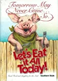 img - for Tomorrow May Never Come, So, Let's Eat it All Today - Cookbook book / textbook / text book